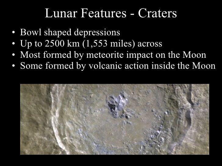 Lunar Features - Craters <ul><li>Bowl shaped depressions </li></ul><ul><li>Up to 2500 km (1,553 miles) across </li></ul><u...