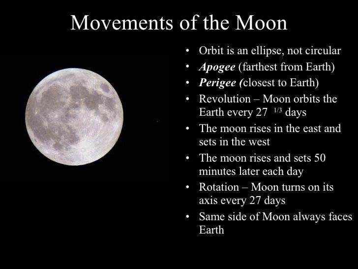 Movements of the Moon <ul><li>Orbit is an ellipse, not circular </li></ul><ul><li>Apogee  (farthest from Earth) </li></ul>...