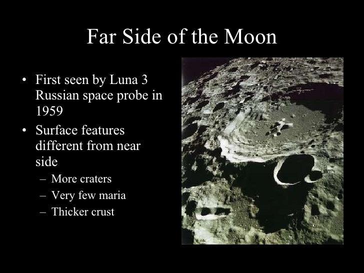 Far Side of the Moon <ul><li>First seen by Luna 3 Russian space probe in 1959 </li></ul><ul><li>Surface features different...