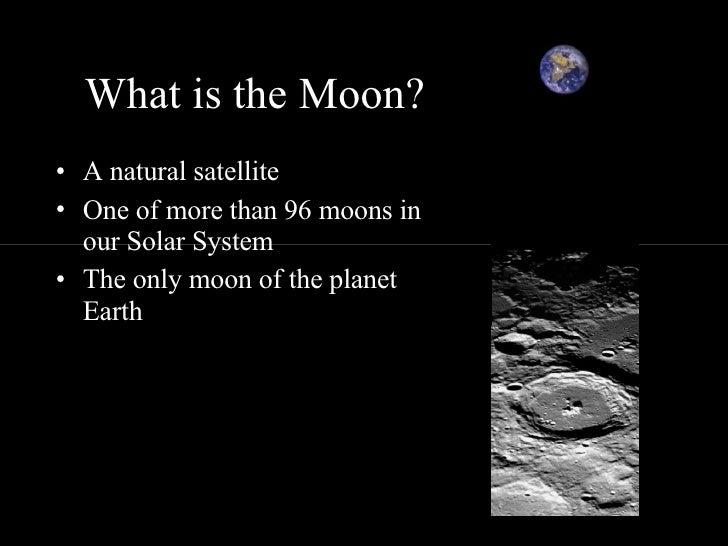 What is the Moon? <ul><li>A natural satellite </li></ul><ul><li>One of more than 96 moons in our Solar System </li></ul><u...