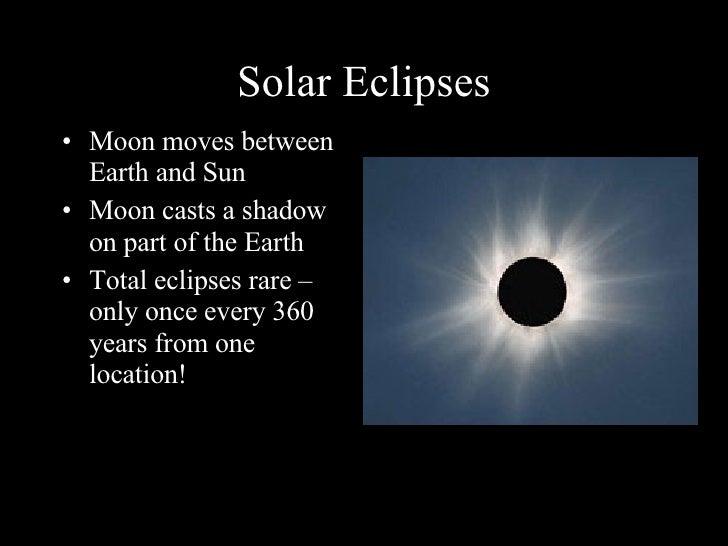 Solar Eclipses <ul><li>Moon moves between Earth and Sun </li></ul><ul><li>Moon casts a shadow on part of the Earth </li></...