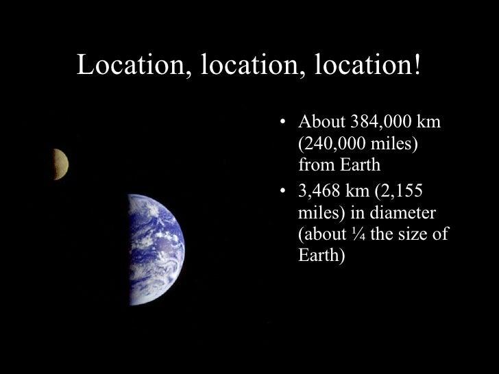 Location, location, location! <ul><li>About 384,000 km (240,000 miles) from Earth </li></ul><ul><li>3,468 km (2,155 miles)...