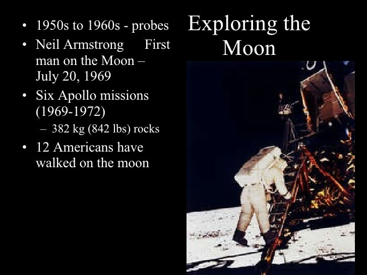 Exploring the Moon <ul><li>1950s to 1960s - probes </li></ul><ul><li>Neil Armstrong  First man on the Moon – July 20, 1969...