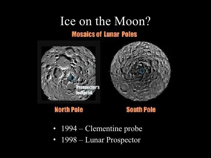 Ice on the Moon? <ul><li>1994 – Clementine probe </li></ul><ul><li>1998 – Lunar Prospector </li></ul>