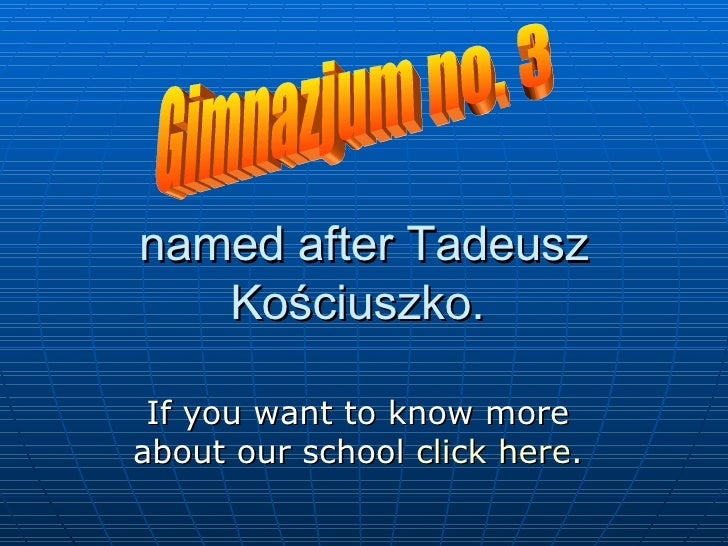 named after Tadeusz Kościuszko.  If you want to  know  more about our school  click here . Gimnazjum no. 3