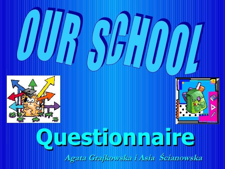 Questionnaire Agata Grajkowska i Asia  Ścianowska O U R  S C H O O L
