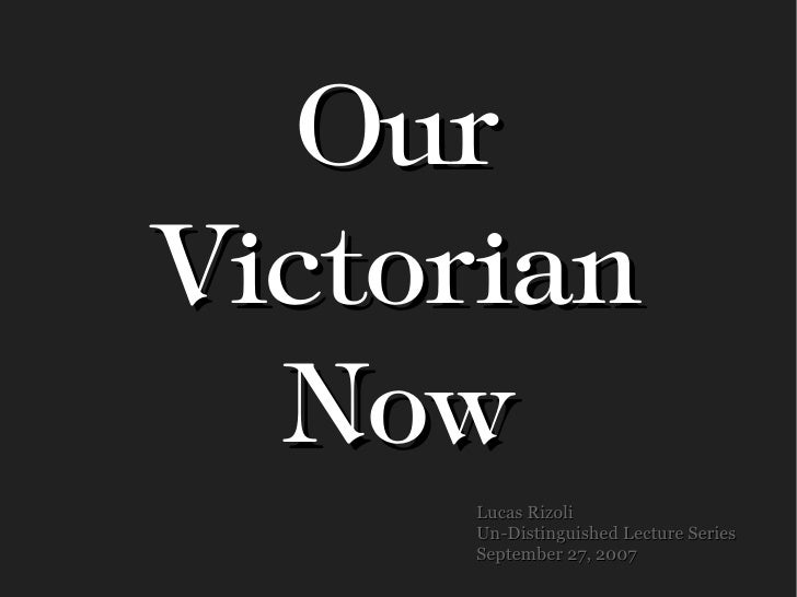Our Victorian   Now      Lucas Rizoli      Un-Distinguished Lecture Series      September 27, 2007