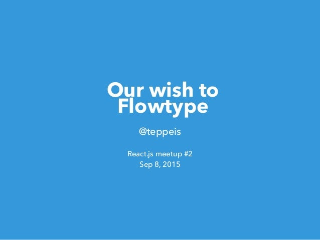 Our wish to Flowtype @teppeis React.js meetup #2 Sep 8, 2015