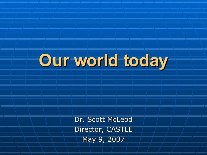 Our world today   Dr. Scott McLeod Director, CASTLE May 9, 2007