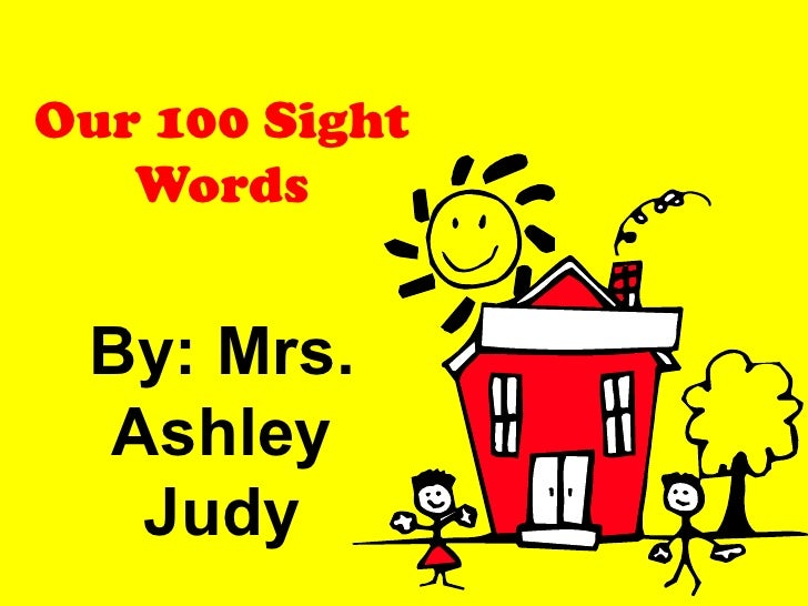 Our 100 Sight Words By: Mrs. Ashley Judy