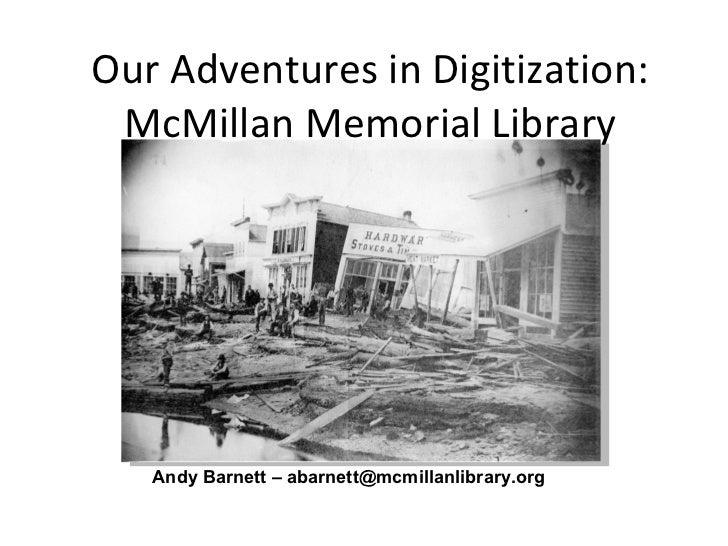 Our Adventures in Digitization: McMillan Memorial Library Andy Barnett – abarnett@mcmillanlibrary.org
