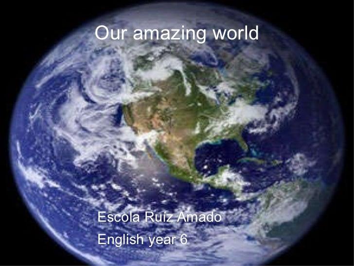 Our amazing world <ul>Escola Ruíz Amado English year 6 </ul>