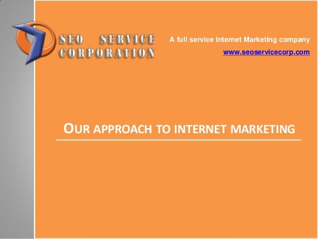 OUR APPROACH TO INTERNET MARKETING A full service Internet Marketing company www.seoservicecorp.com