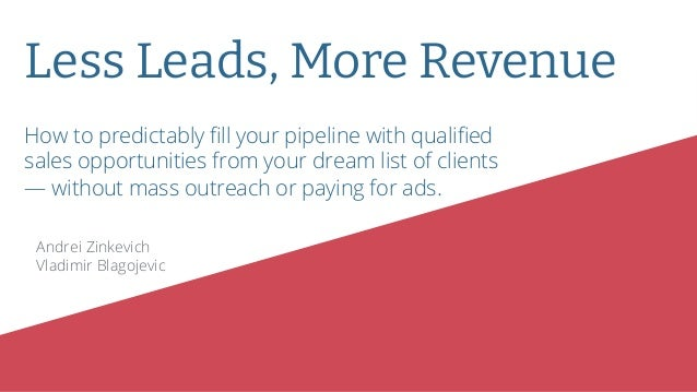 Less Leads, More Revenue Andrei Zinkevich Vladimir Blagojevic How to predictably fill your pipeline with qualified sales opp...