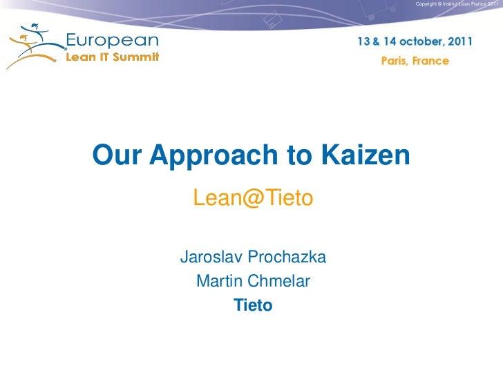 Copyright © Institut Lean France 2011Our Approach to Kaizen       Lean@Tieto      Jaroslav Prochazka        Martin Chmelar...
