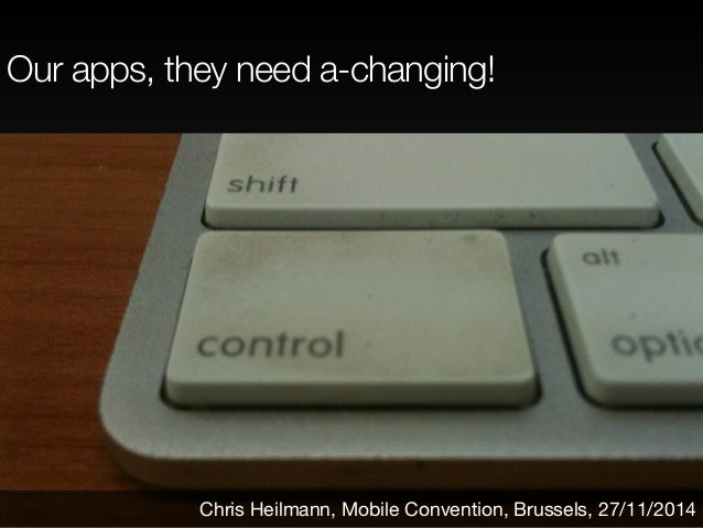 Our apps, they need a-changing!  Chris Heilmann, Mobile Convention, Brussels, 27/11/2014