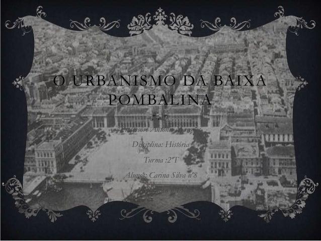O URBANISMO DA BAIXA     POMBALINA      Professor: António Marques         Disciplina: História             Turma :2ºT    ...