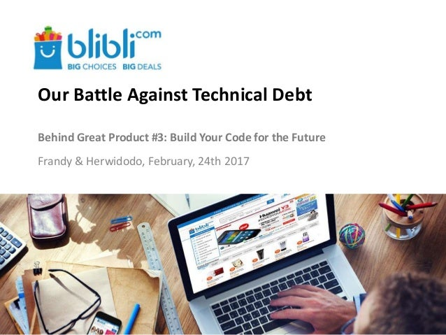 Our Battle Against Technical Debt Behind Great Product #3: Build Your Code for the Future Frandy & Herwidodo, February, 24...