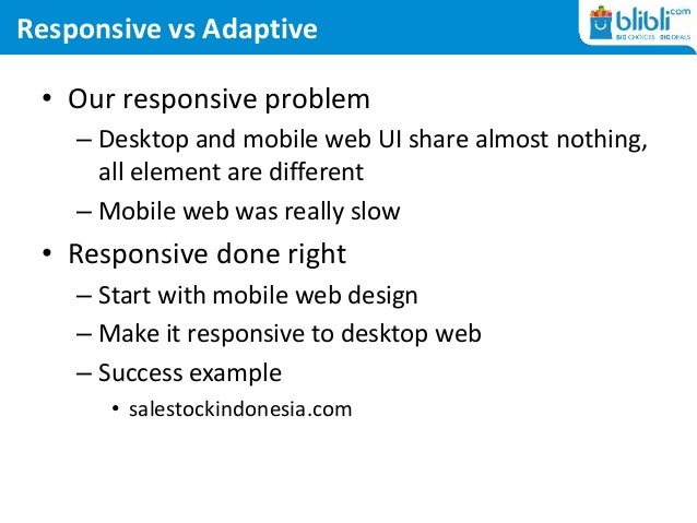 Responsive vs Adaptive • Our responsive problem – Desktop and mobile web UI share almost nothing, all element are differen...