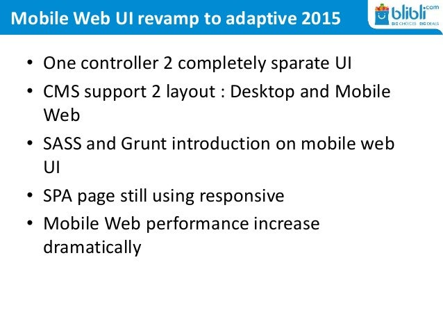 Mobile Web UI revamp to adaptive 2015 • One controller 2 completely sparate UI • CMS support 2 layout : Desktop and Mobile...