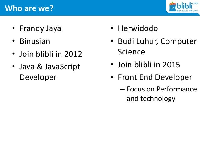 Who are we? • Frandy Jaya • Binusian • Join blibli in 2012 • Java & JavaScript Developer • Herwidodo • Budi Luhur, Compute...