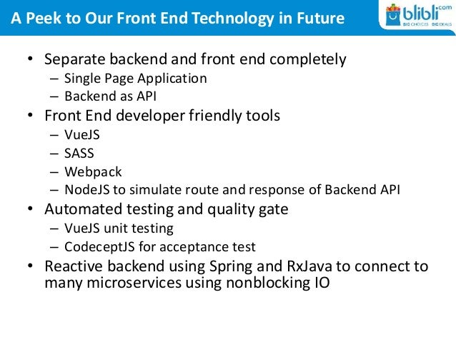 A Peek to Our Front End Technology in Future • Separate backend and front end completely – Single Page Application – Backe...