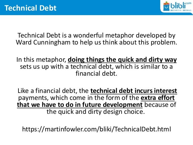 Technical Debt Technical Debt is a wonderful metaphor developed by Ward Cunningham to help us think about this problem. In...