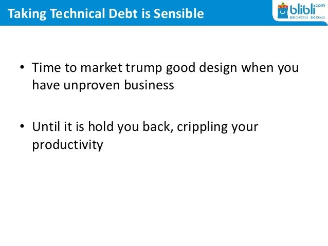Taking Technical Debt is Sensible • Time to market trump good design when you have unproven business • Until it is hold yo...