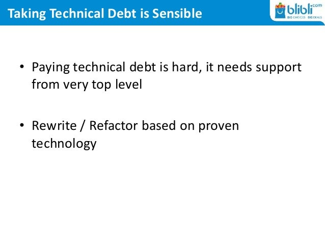 Taking Technical Debt is Sensible • Paying technical debt is hard, it needs support from very top level • Rewrite / Refact...