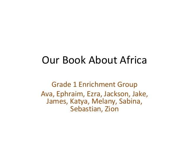 Our Book About Africa   Grade 1 Enrichment GroupAva, Ephraim, Ezra, Jackson, Jake, James, Katya, Melany, Sabina,         S...