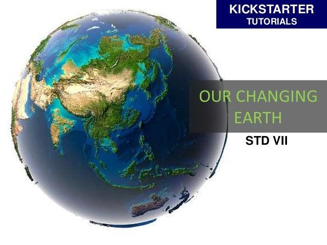 OUR CHANGING EARTH KICKSTARTER TUTORIALS STD VII