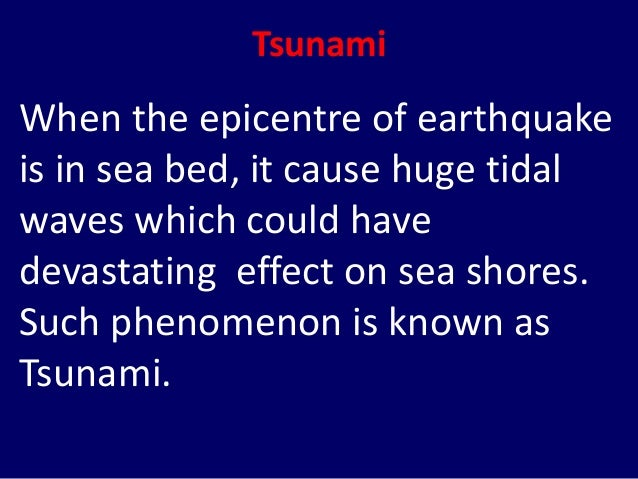 Tsunami When the epicentre of earthquake is in sea bed, it cause huge tidal waves which could have devastating effect on s...