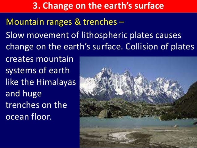 Mountain ranges & trenches – Slow movement of lithospheric plates causes change on the earth's surface. Collision of plate...