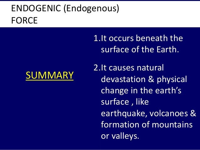 SUMMARY ENDOGENIC (Endogenous) FORCE 1.It occurs beneath the surface of the Earth. 2.It causes natural devastation & physi...