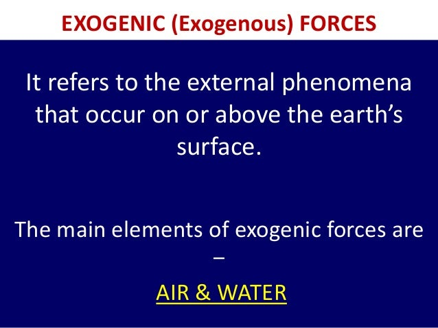 EXOGENIC (Exogenous) FORCES It refers to the external phenomena that occur on or above the earth's surface. The main eleme...