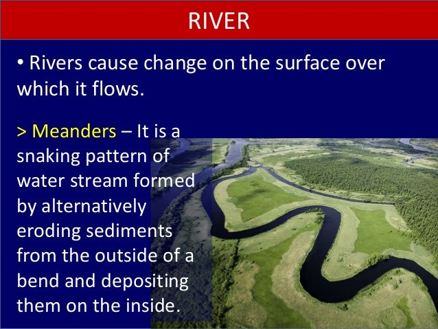 • Rivers cause change on the surface over which it flows. RIVER > Meanders – It is a snaking pattern of water stream forme...
