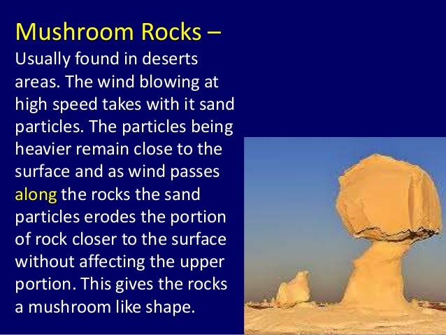 Mushroom Rocks – Usually found in deserts areas. The wind blowing at high speed takes with it sand particles. The particle...