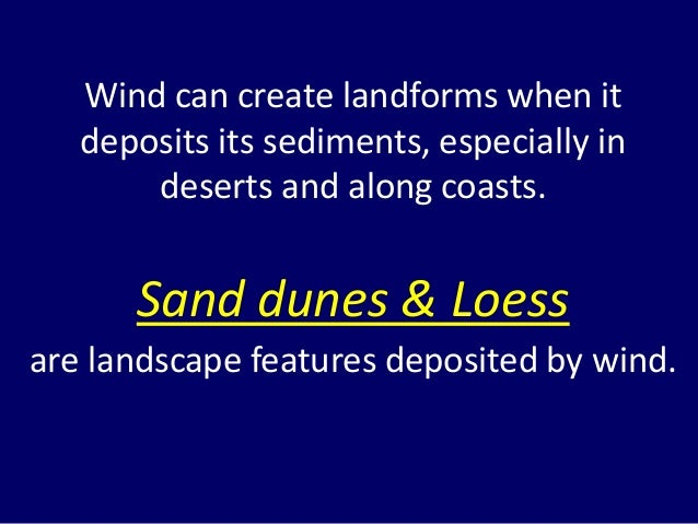 Wind can create landforms when it deposits its sediments, especially in deserts and along coasts. Sand dunes & Loess are l...