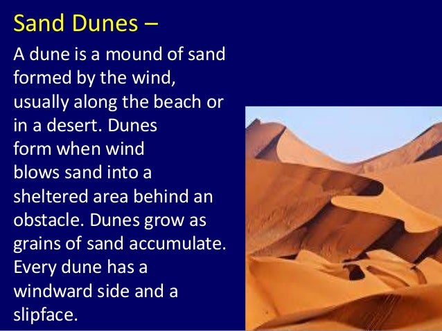 Sand Dunes – A dune is a mound of sand formed by the wind, usually along the beach or in a desert. Dunes form when wind bl...