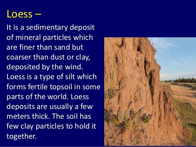 Loess – It is a sedimentary deposit of mineral particles which are finer than sand but coarser than dust or clay, deposite...