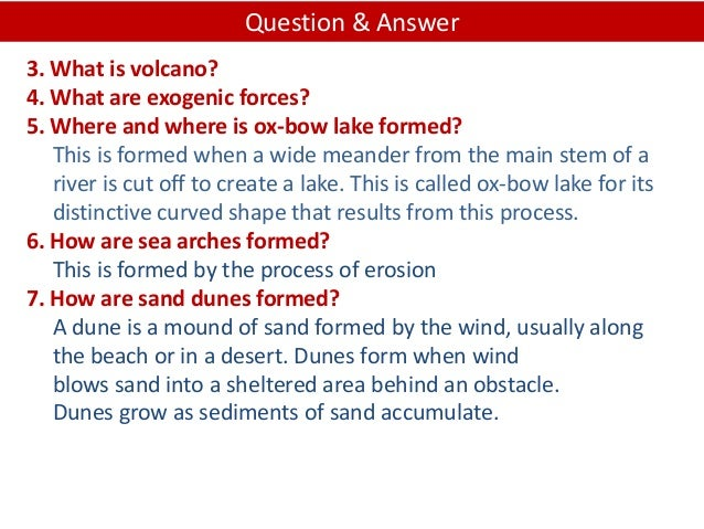 3. What is volcano? 4. What are exogenic forces? 5. Where and where is ox-bow lake formed? This is formed when a wide mean...