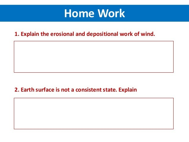 Home Work 1. Explain the erosional and depositional work of wind. 2. Earth surface is not a consistent state. Explain