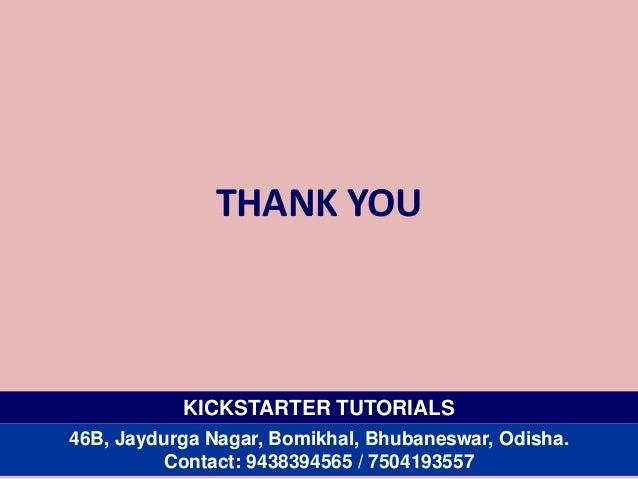THANK YOU KICKSTARTER TUTORIALS 46B, Jaydurga Nagar, Bomikhal, Bhubaneswar, Odisha. Contact: 9438394565 / 7504193557