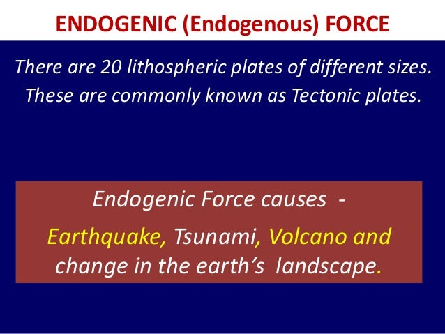 ENDOGENIC (Endogenous) FORCE Endogenic Force causes - Earthquake, Tsunami, Volcano and change in the earth's landscape. Th...