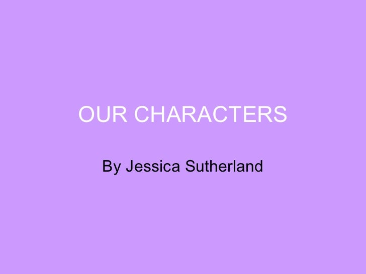 OUR CHARACTERS By Jessica Sutherland