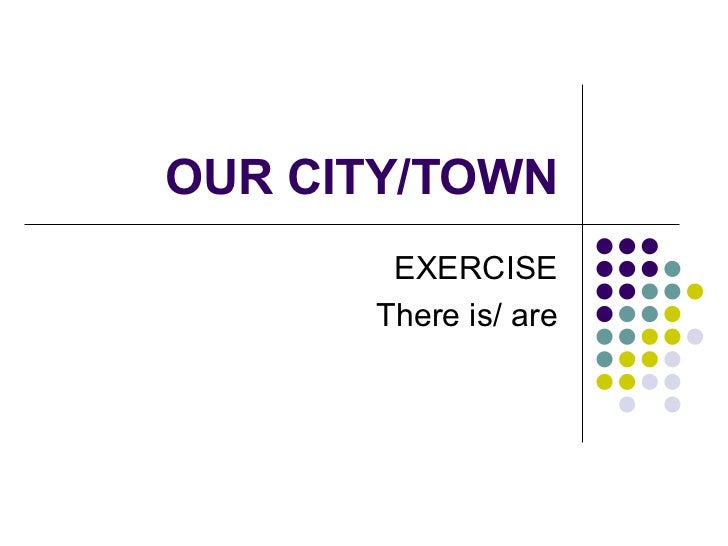 OUR CITY/TOWN EXERCISE There is/ are