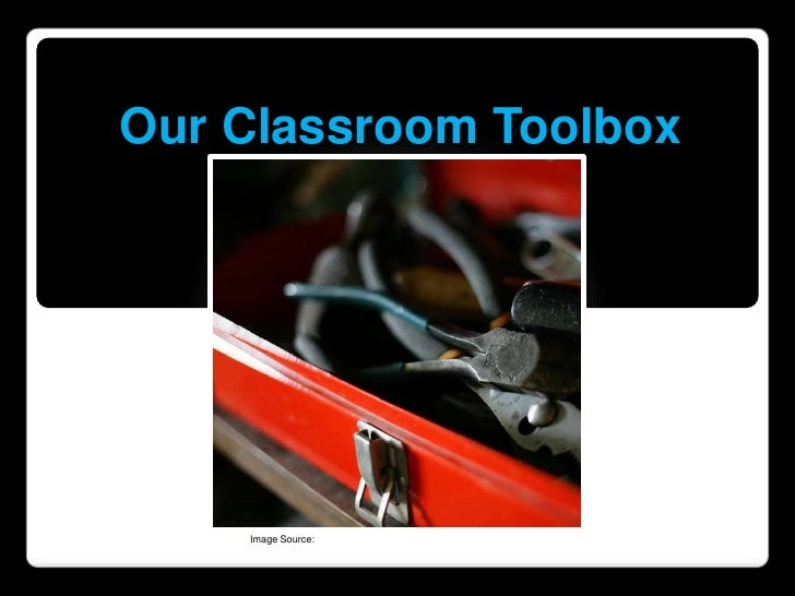 Our Classroom Toolbox<br />Image Source: http://www.flickr.com/photos/booleansplit/2376359338/<br />