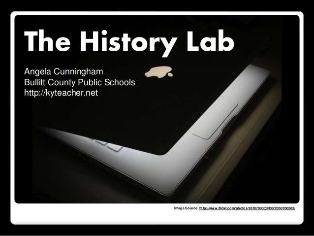 The History Lab Angela Cunningham Bullitt County Public Schools http://kyteacher.net Image Source: http://www.flickr.com/p...