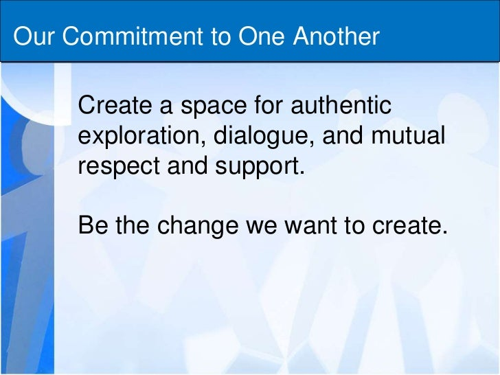 Our Commitment to One Another<br />Create a space for authentic exploration, dialogue, and mutual respect and support.<br ...