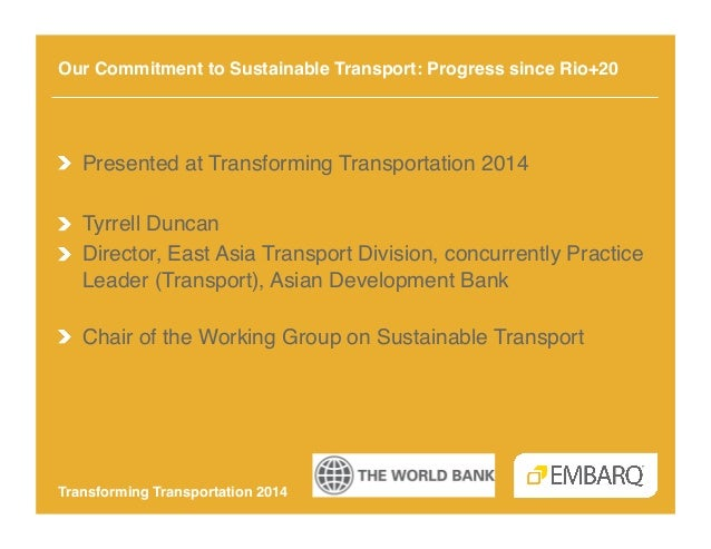 Our Commitment to Sustainable Transport: Progress since Rio+20!  !  Presented at Transforming Transportation 2014! !  Ty...